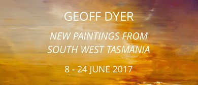 Geoff Dyer: New Paintings From South West Tasmania Opening
