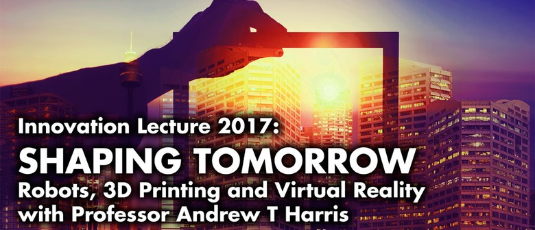Innovation Lecture 2017 – Shaping Tomorrow: Robots, 3D & VR