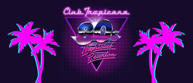 80s Nightclub Reunion – Club Tropicana