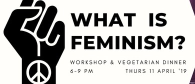 What Is Feminism? Workshop & Vegetarian Dinner