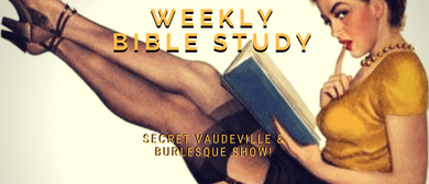 Weekly Bible Study – Secret Vaudeville & Burlesque Show