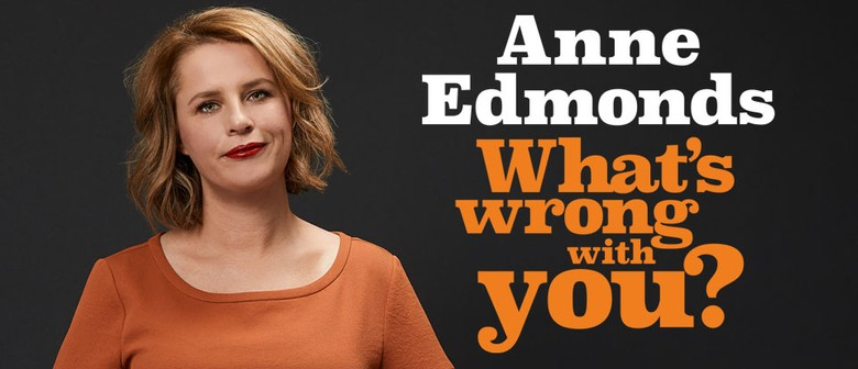 Anne Edmonds – What's Wrong With You?: CANCELLED