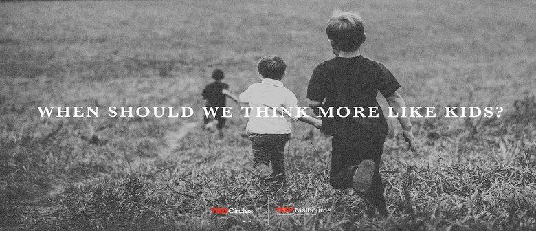 TEDxMelbourne Circle: When should we think more like kids?